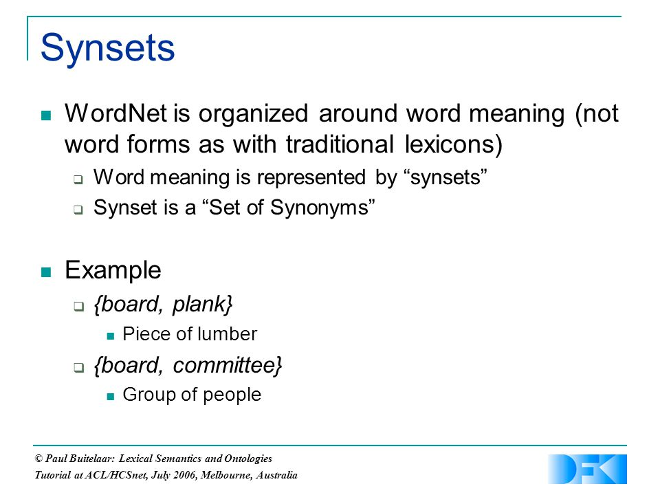 © Paul Buitelaar: Lexical Semantics and Ontologies Tutorial at ACL/HCSnet, July 2006, Melbourne, Australia WordNet is organized around word meaning (not word forms as with traditional lexicons)  Word meaning is represented by synsets  Synset is a Set of Synonyms Example  {board, plank} Piece of lumber  {board, committee} Group of people Synsets