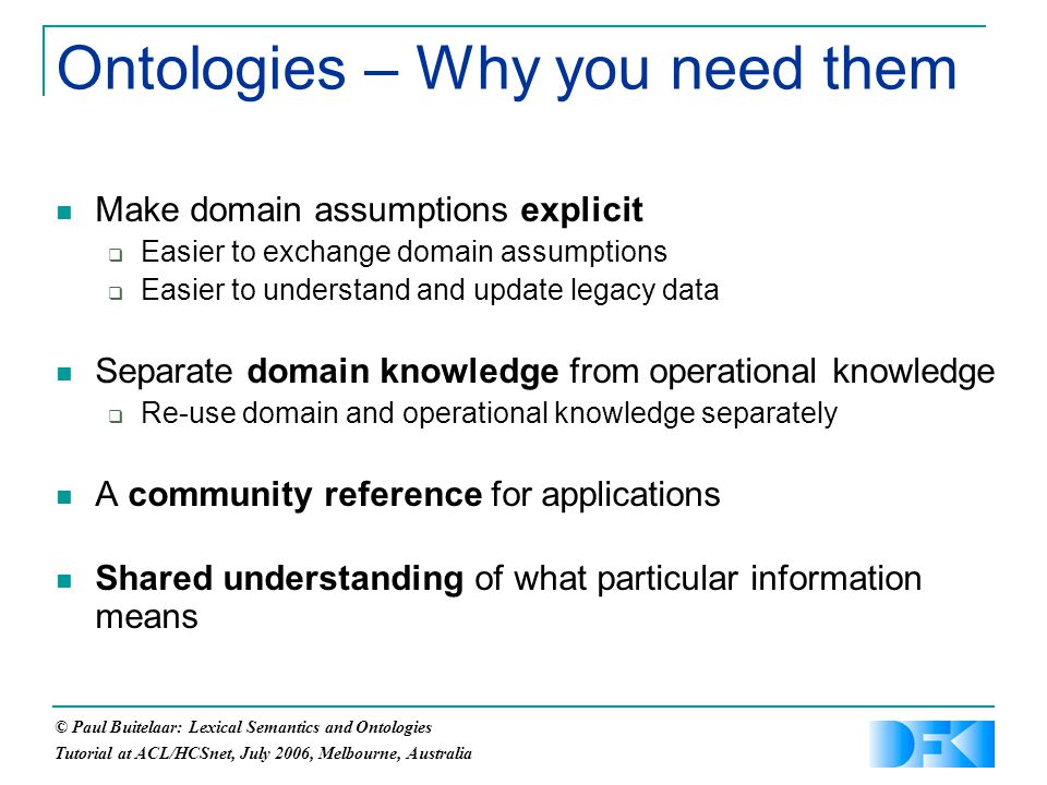 © Paul Buitelaar: Lexical Semantics and Ontologies Tutorial at ACL/HCSnet, July 2006, Melbourne, Australia Ontologies – Why you need them Make domain assumptions explicit  Easier to exchange domain assumptions  Easier to understand and update legacy data Separate domain knowledge from operational knowledge  Re-use domain and operational knowledge separately A community reference for applications Shared understanding of what particular information means