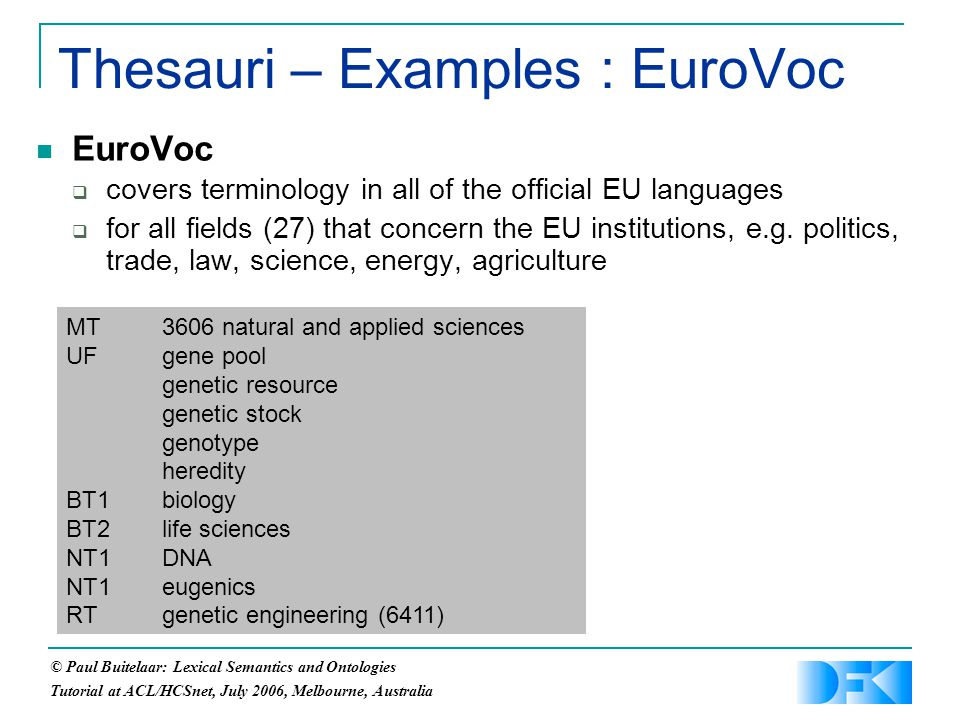 © Paul Buitelaar: Lexical Semantics and Ontologies Tutorial at ACL/HCSnet, July 2006, Melbourne, Australia Thesauri – Examples : EuroVoc EuroVoc  covers terminology in all of the official EU languages  for all fields (27) that concern the EU institutions, e.g.