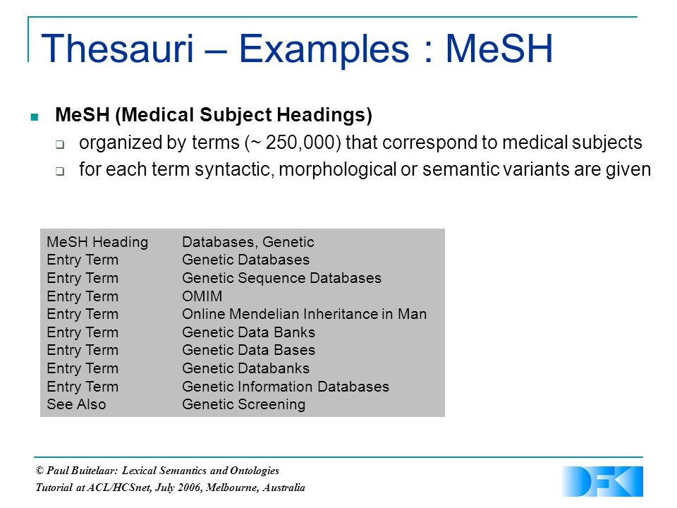 © Paul Buitelaar: Lexical Semantics and Ontologies Tutorial at ACL/HCSnet, July 2006, Melbourne, Australia Thesauri – Examples : MeSH MeSH (Medical Subject Headings)  organized by terms (~ 250,000) that correspond to medical subjects  for each term syntactic, morphological or semantic variants are given MeSH Heading Databases, Genetic Entry Term Genetic Databases Entry Term Genetic Sequence Databases Entry Term OMIM Entry Term Online Mendelian Inheritance in Man Entry Term Genetic Data Banks Entry Term Genetic Data Bases Entry Term Genetic Databanks Entry Term Genetic Information Databases See Also Genetic Screening