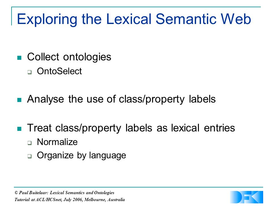 © Paul Buitelaar: Lexical Semantics and Ontologies Tutorial at ACL/HCSnet, July 2006, Melbourne, Australia Exploring the Lexical Semantic Web Collect ontologies  OntoSelect Analyse the use of class/property labels Treat class/property labels as lexical entries  Normalize  Organize by language