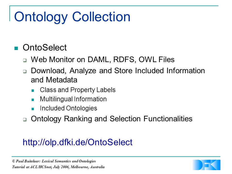 © Paul Buitelaar: Lexical Semantics and Ontologies Tutorial at ACL/HCSnet, July 2006, Melbourne, Australia Ontology Collection OntoSelect  Web Monitor on DAML, RDFS, OWL Files  Download, Analyze and Store Included Information and Metadata Class and Property Labels Multilingual Information Included Ontologies  Ontology Ranking and Selection Functionalities http://olp.dfki.de/OntoSelect
