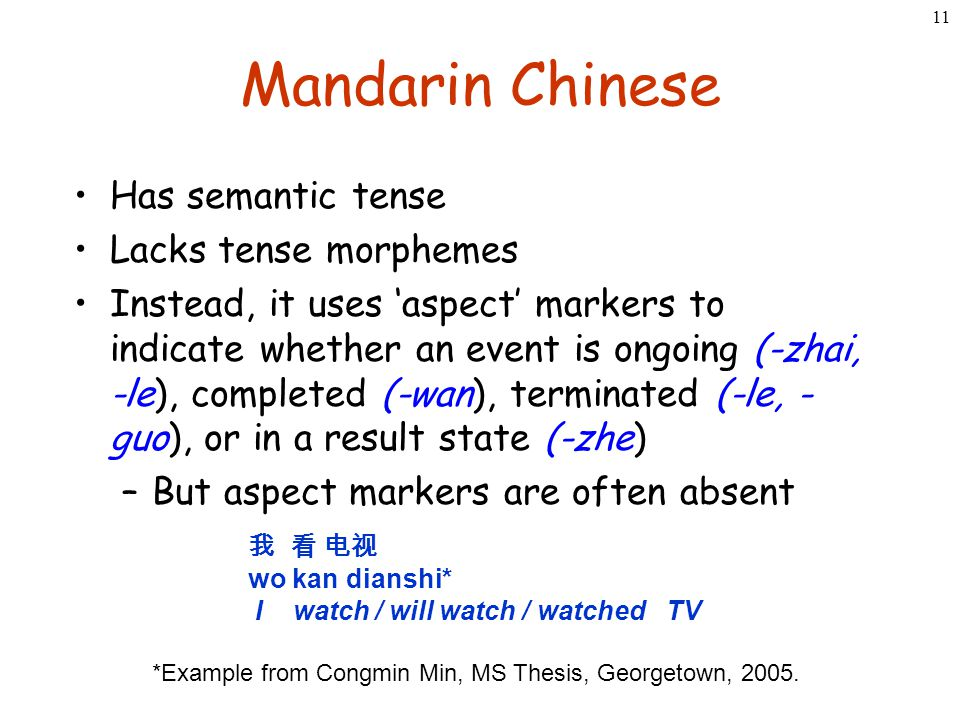 11 Mandarin Chinese Has semantic tense Lacks tense morphemes Instead, it uses 'aspect' markers to indicate whether an event is ongoing (-zhai, -le), c