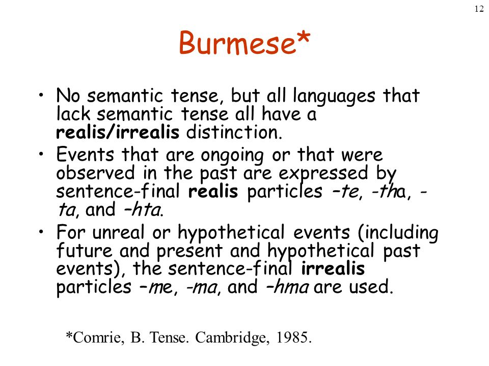 12 Burmese* No semantic tense, but all languages that lack semantic tense all have a realis/irrealis distinction. Events that are ongoing or that were