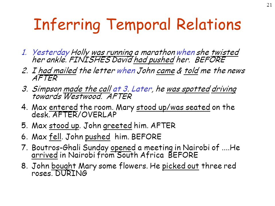 21 Inferring Temporal Relations 1.Yesterday Holly was running a marathon when she twisted her ankle. FINISHES David had pushed her. BEFORE 2.I had mai