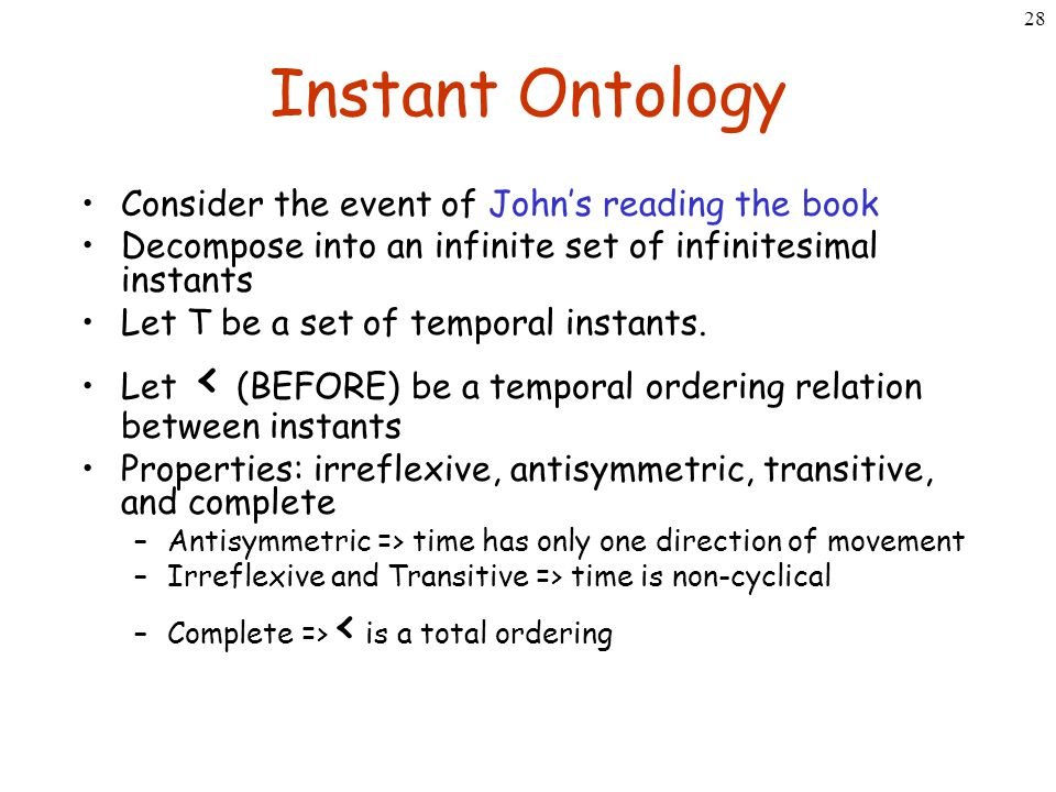 28 Instant Ontology Consider the event of John's reading the book Decompose into an infinite set of infinitesimal instants Let T be a set of temporal