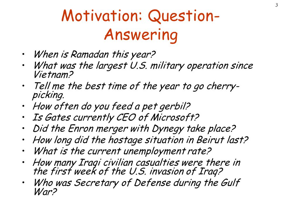3 Motivation: Question- Answering When is Ramadan this year? What was the largest U.S. military operation since Vietnam? Tell me the best time of the