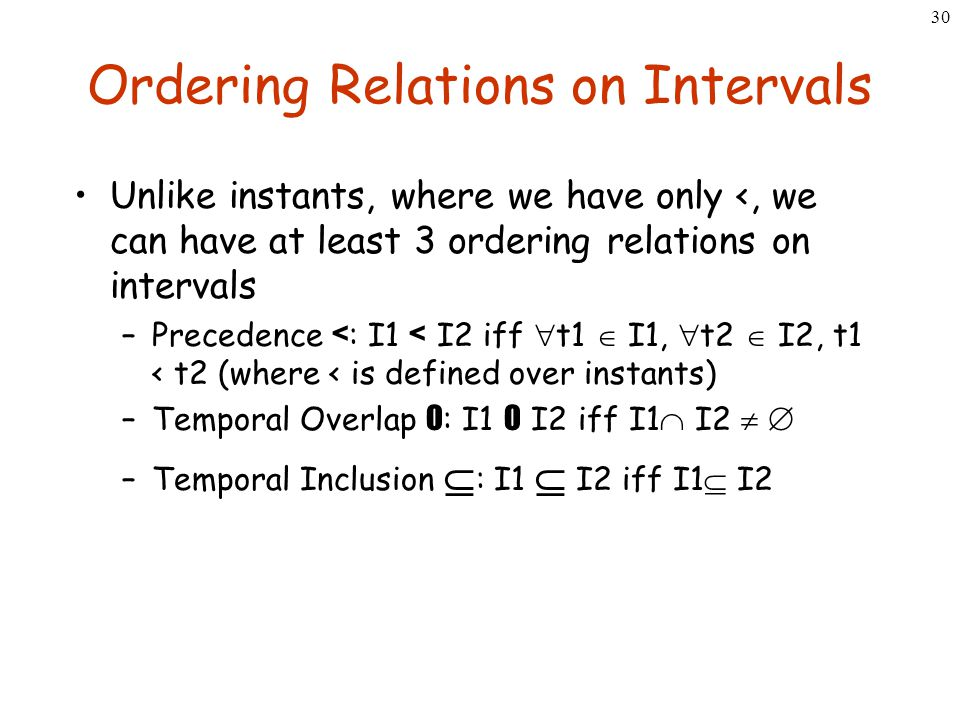 30 Ordering Relations on Intervals Unlike instants, where we have only <, we can have at least 3 ordering relations on intervals –Precedence < : I1 <