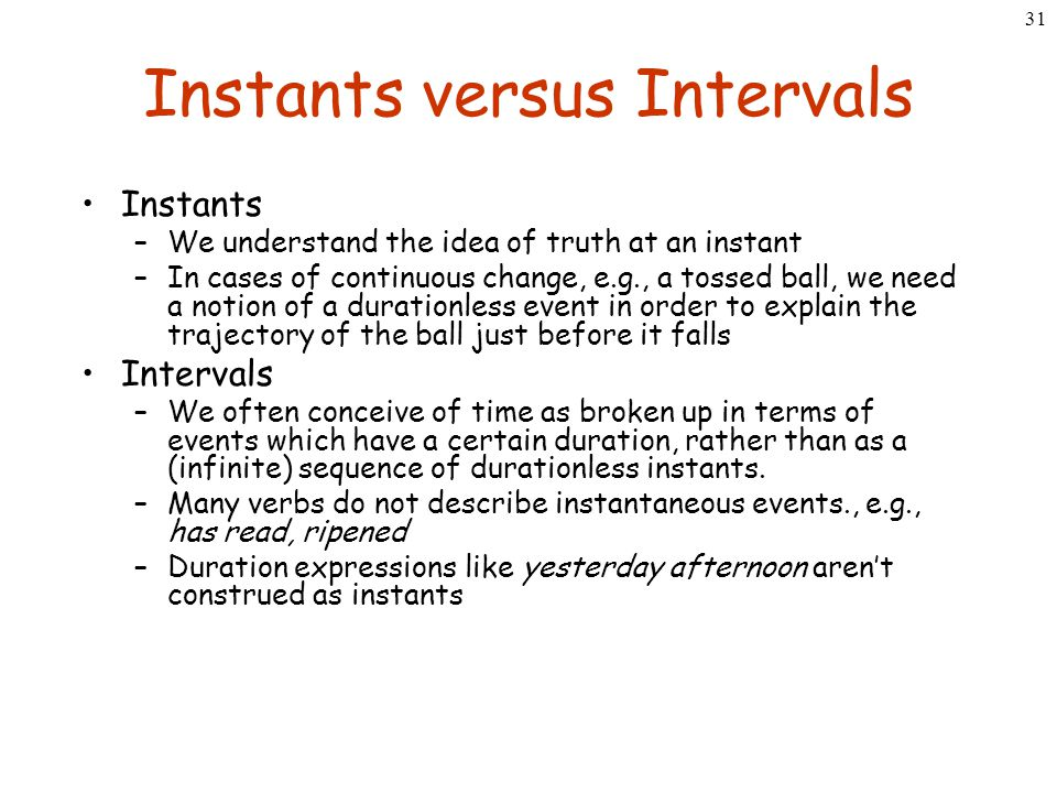 31 Instants versus Intervals Instants –We understand the idea of truth at an instant –In cases of continuous change, e.g., a tossed ball, we need a no