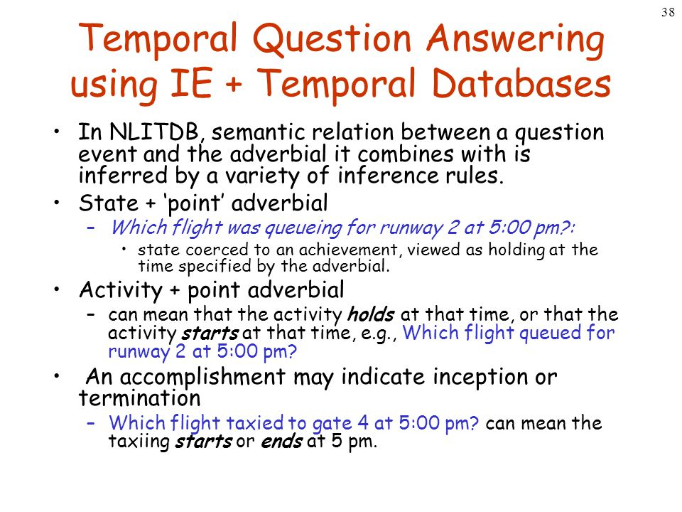 38 Temporal Question Answering using IE + Temporal Databases In NLITDB, semantic relation between a question event and the adverbial it combines with
