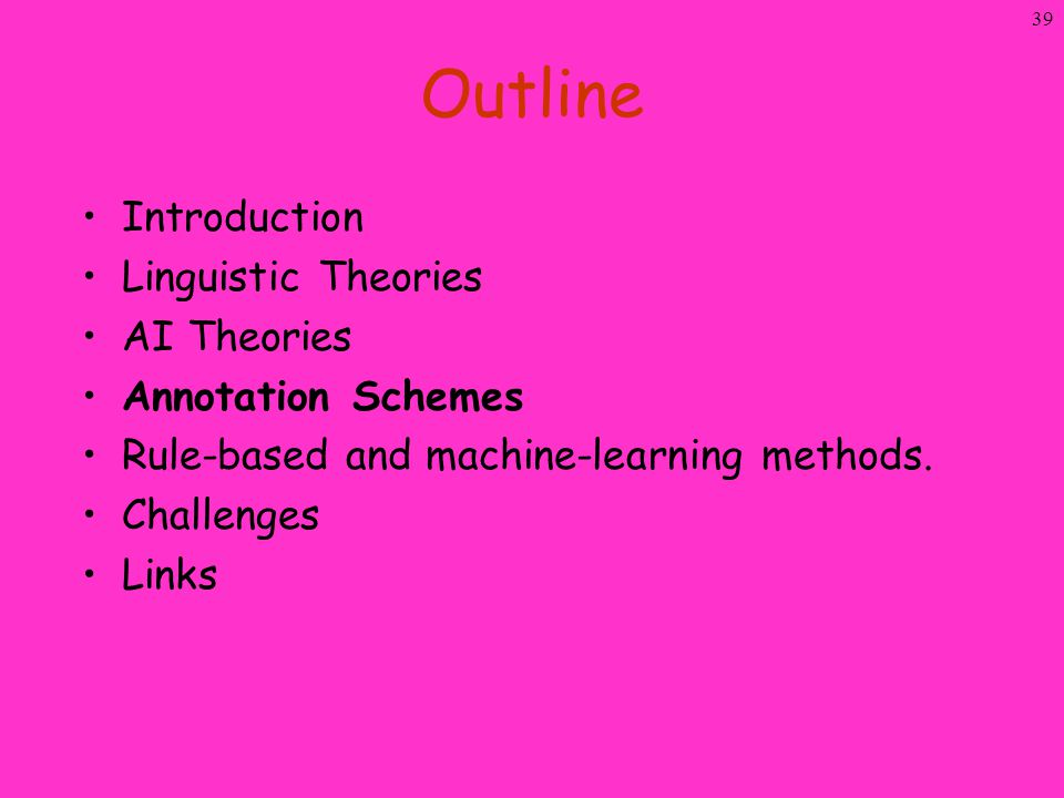 39 Outline Introduction Linguistic Theories AI Theories Annotation Schemes Rule-based and machine-learning methods. Challenges Links