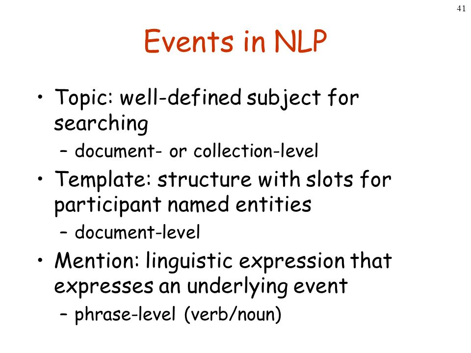41 Events in NLP Topic: well-defined subject for searching –document- or collection-level Template: structure with slots for participant named entitie