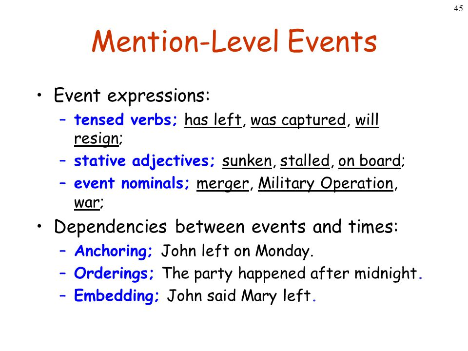 45 Mention-Level Events Event expressions: –tensed verbs; has left, was captured, will resign; –stative adjectives; sunken, stalled, on board; –event