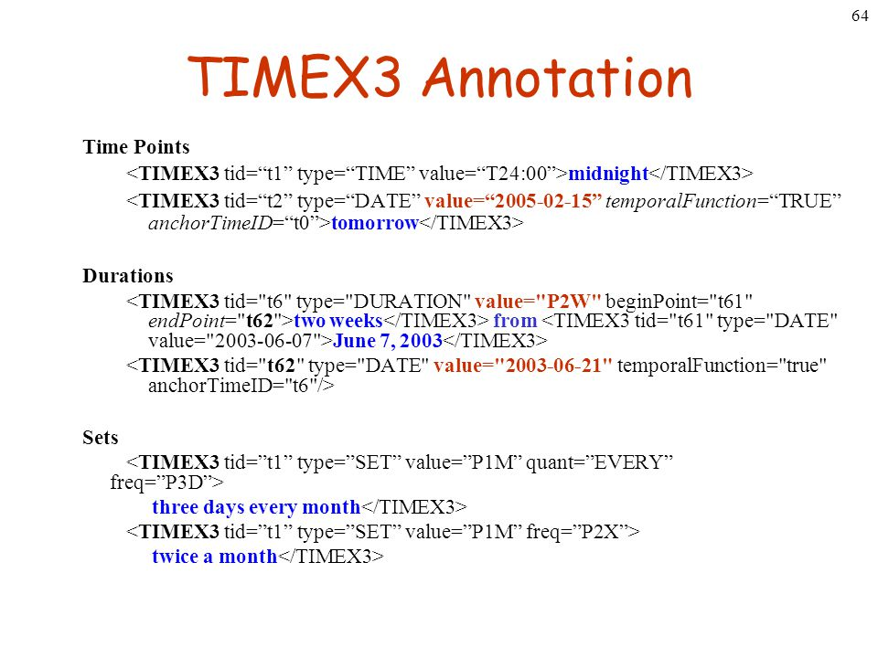 64 TIMEX3 Annotation Time Points midnight tomorrow Durations two weeks from June 7, 2003 Sets three days every month twice a month