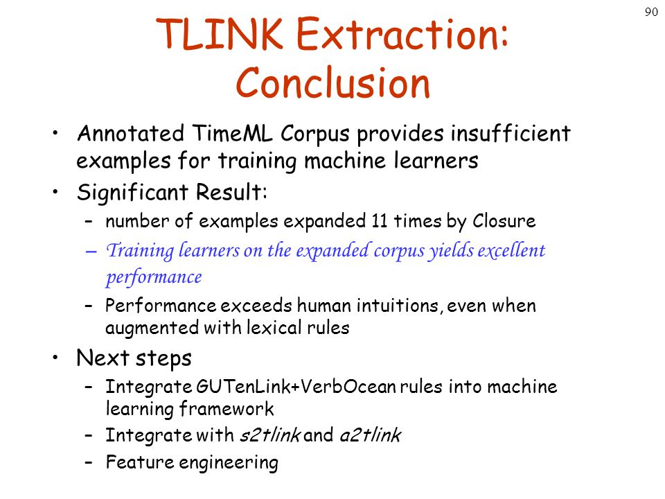 90 TLINK Extraction: Conclusion Annotated TimeML Corpus provides insufficient examples for training machine learners Significant Result: –number of ex