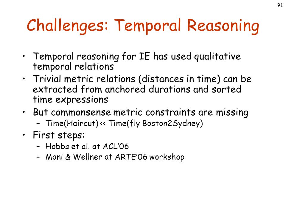 91 Challenges: Temporal Reasoning Temporal reasoning for IE has used qualitative temporal relations Trivial metric relations (distances in time) can b