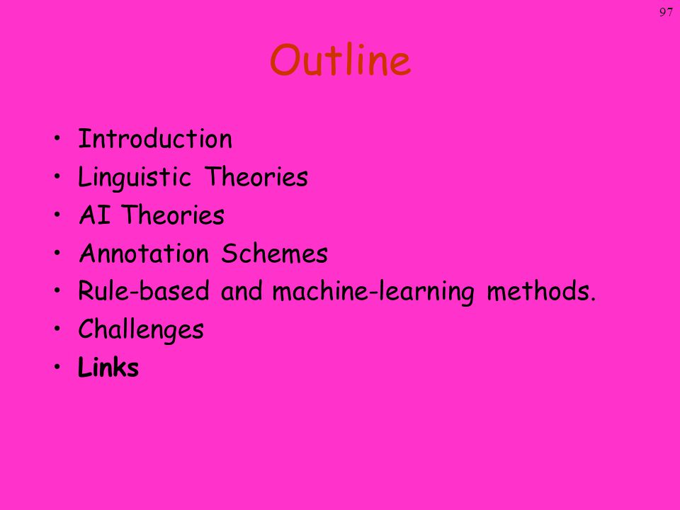 97 Outline Introduction Linguistic Theories AI Theories Annotation Schemes Rule-based and machine-learning methods. Challenges Links