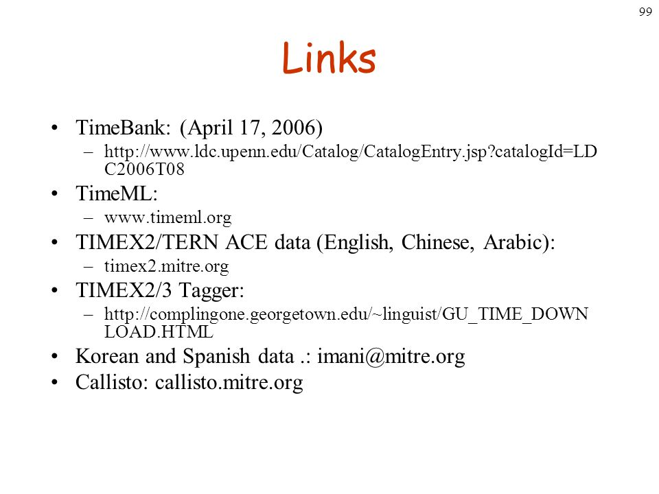 99 Links TimeBank: (April 17, 2006) –http://www.ldc.upenn.edu/Catalog/CatalogEntry.jsp?catalogId=LD C2006T08 TimeML: –www.timeml.org TIMEX2/TERN ACE d