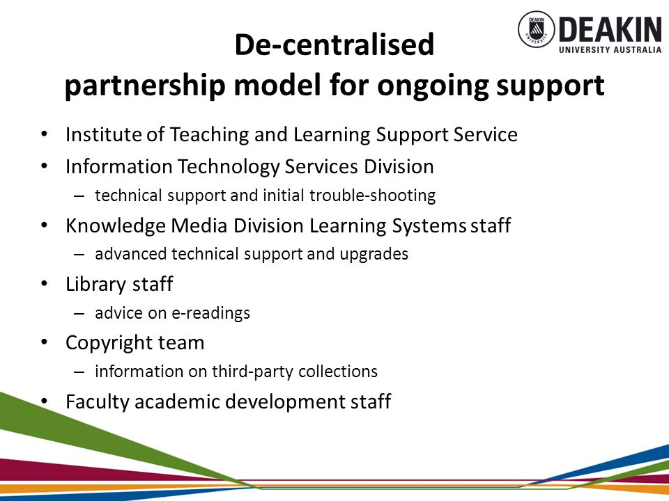 De-centralised partnership model for ongoing support Institute of Teaching and Learning Support Service Information Technology Services Division – technical support and initial trouble-shooting Knowledge Media Division Learning Systems staff – advanced technical support and upgrades Library staff – advice on e-readings Copyright team – information on third-party collections Faculty academic development staff
