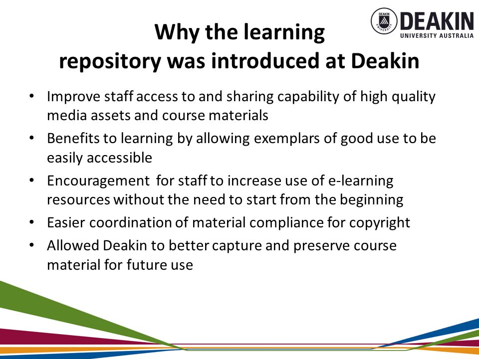 Why the learning repository was introduced at Deakin Improve staff access to and sharing capability of high quality media assets and course materials Benefits to learning by allowing exemplars of good use to be easily accessible Encouragement for staff to increase use of e-learning resources without the need to start from the beginning Easier coordination of material compliance for copyright Allowed Deakin to better capture and preserve course material for future use