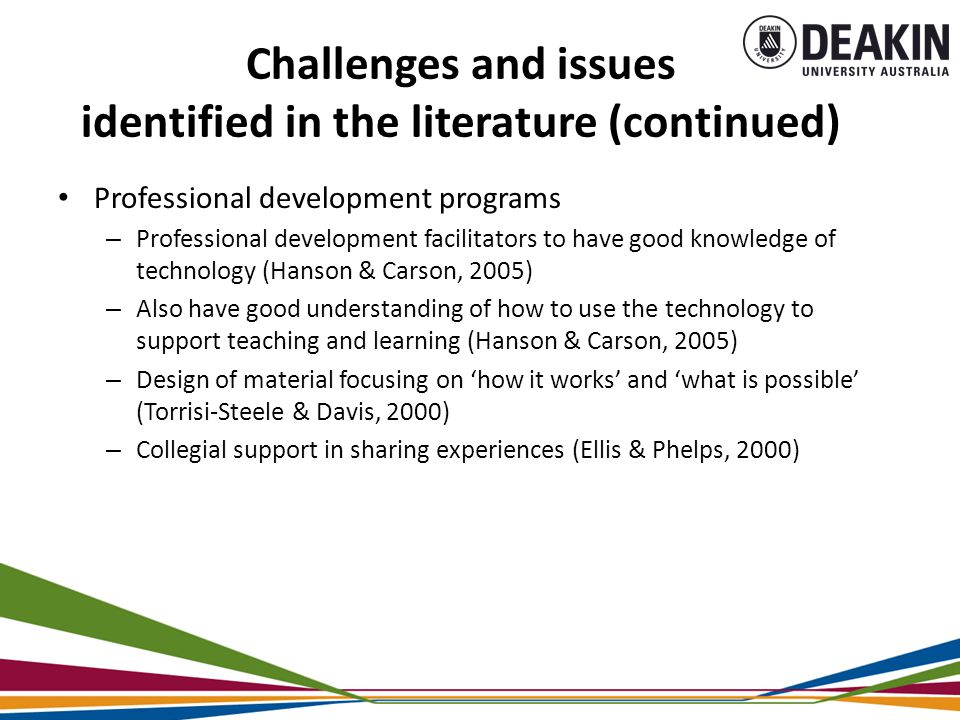 Challenges and issues identified in the literature (continued) Professional development programs – Professional development facilitators to have good knowledge of technology (Hanson & Carson, 2005) – Also have good understanding of how to use the technology to support teaching and learning (Hanson & Carson, 2005) – Design of material focusing on 'how it works' and 'what is possible' (Torrisi-Steele & Davis, 2000) – Collegial support in sharing experiences (Ellis & Phelps, 2000)