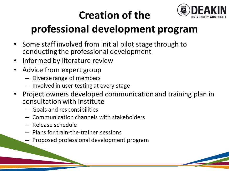 Creation of the professional development program Some staff involved from initial pilot stage through to conducting the professional development Informed by literature review Advice from expert group – Diverse range of members – Involved in user testing at every stage Project owners developed communication and training plan in consultation with Institute – Goals and responsibilities – Communication channels with stakeholders – Release schedule – Plans for train-the-trainer sessions – Proposed professional development program