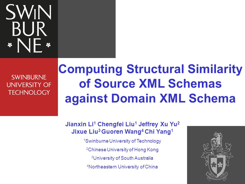 Computing Structural Similarity of Source XML Schemas against Domain XML Schema Jianxin Li 1 Chengfei Liu 1 Jeffrey Xu Yu 2 Jixue Liu 3 Guoren Wang 4 Chi Yang 1 1 Swinburne University of Technology 2 Chinese University of Hong Kong 3 University of South Australia 4 Northeastern University of China