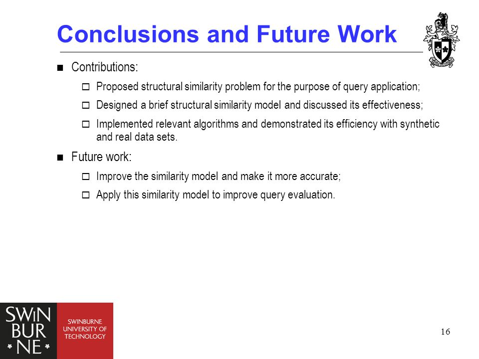 16 Conclusions and Future Work Contributions:  Proposed structural similarity problem for the purpose of query application;  Designed a brief structural similarity model and discussed its effectiveness;  Implemented relevant algorithms and demonstrated its efficiency with synthetic and real data sets.