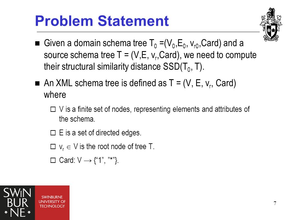 7 Problem Statement Given a domain schema tree T 0 =(V 0,E 0, v r0,Card) and a source schema tree T = (V,E, v r,Card), we need to compute their structural similarity distance SSD(T 0, T).