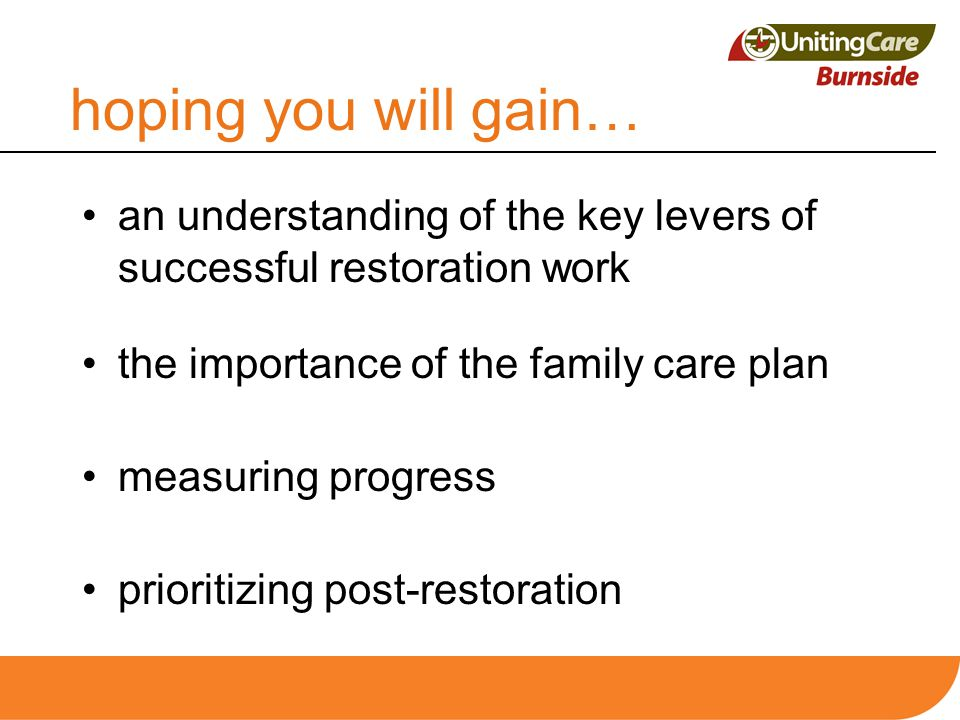 hoping you will gain… an understanding of the key levers of successful restoration work the importance of the family care plan measuring progress prio