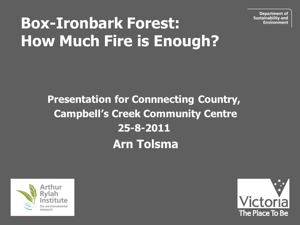 Box-Ironbark Forest: How Much Fire is Enough? Presentation for Connnecting Country, Campbell's Creek Community Centre 25-8-2011 Arn Tolsma