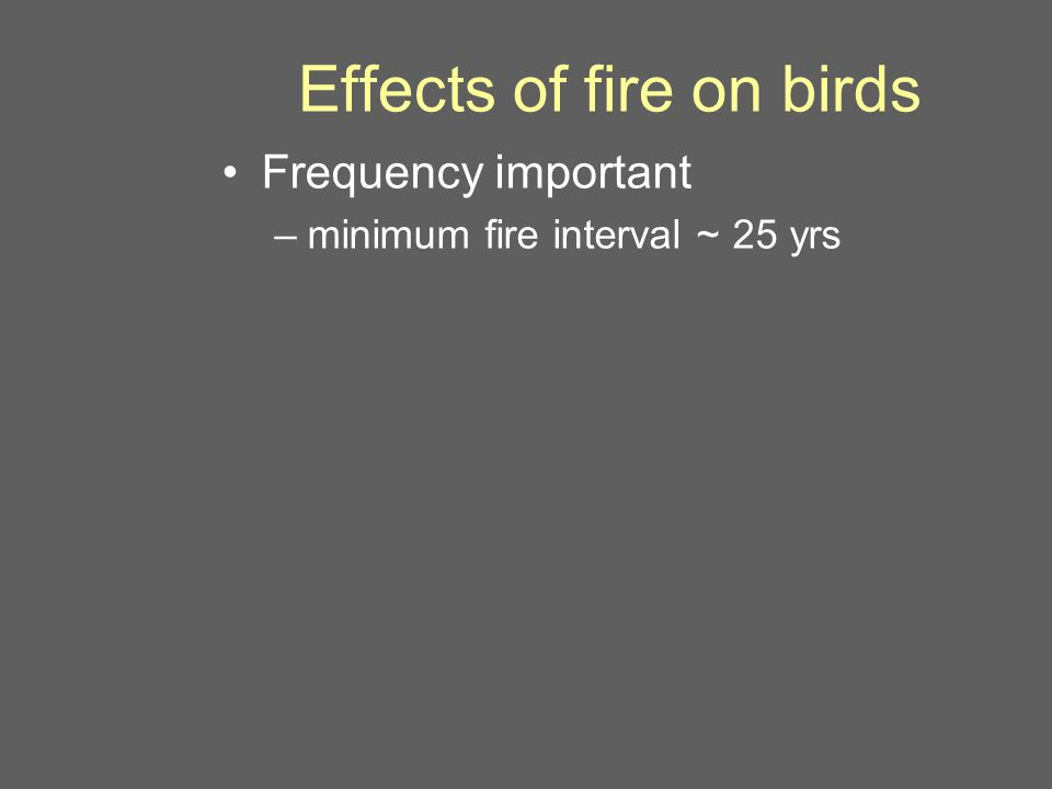 Effects of fire on birds Frequency important –minimum fire interval ~ 25 yrs