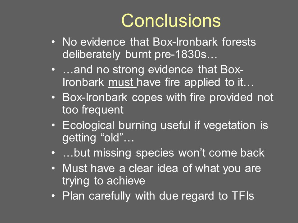 Conclusions No evidence that Box-Ironbark forests deliberately burnt pre-1830s… …and no strong evidence that Box- Ironbark must have fire applied to it… Box-Ironbark copes with fire provided not too frequent Ecological burning useful if vegetation is getting old … …but missing species won't come back Must have a clear idea of what you are trying to achieve Plan carefully with due regard to TFIs