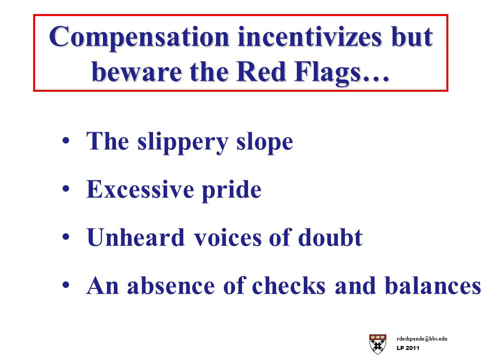 rdeshpande@hbs.edu LP 2011 Compensation incentivizes but beware the Red Flags… The slippery slope Excessive pride Unheard voices of doubt An absence of checks and balances