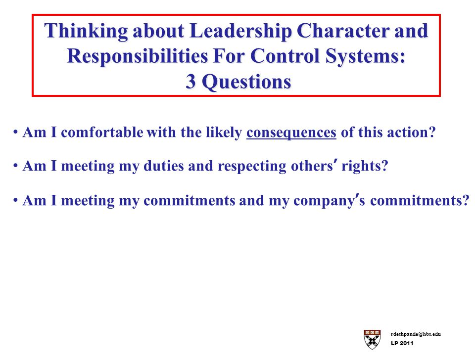 rdeshpande@hbs.edu LP 2011 Thinking about Leadership Character and Responsibilities For Control Systems: 3 Questions 3 Questions Am I comfortable with the likely consequences of this action.