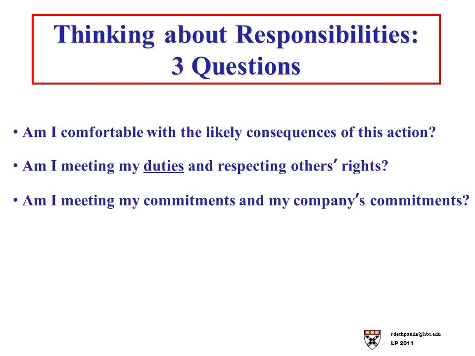 rdeshpande@hbs.edu LP 2011 Thinking about Responsibilities: 3 Questions Am I comfortable with the likely consequences of this action.