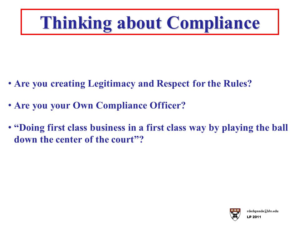 rdeshpande@hbs.edu LP 2011 Thinking about Compliance Are you creating Legitimacy and Respect for the Rules.