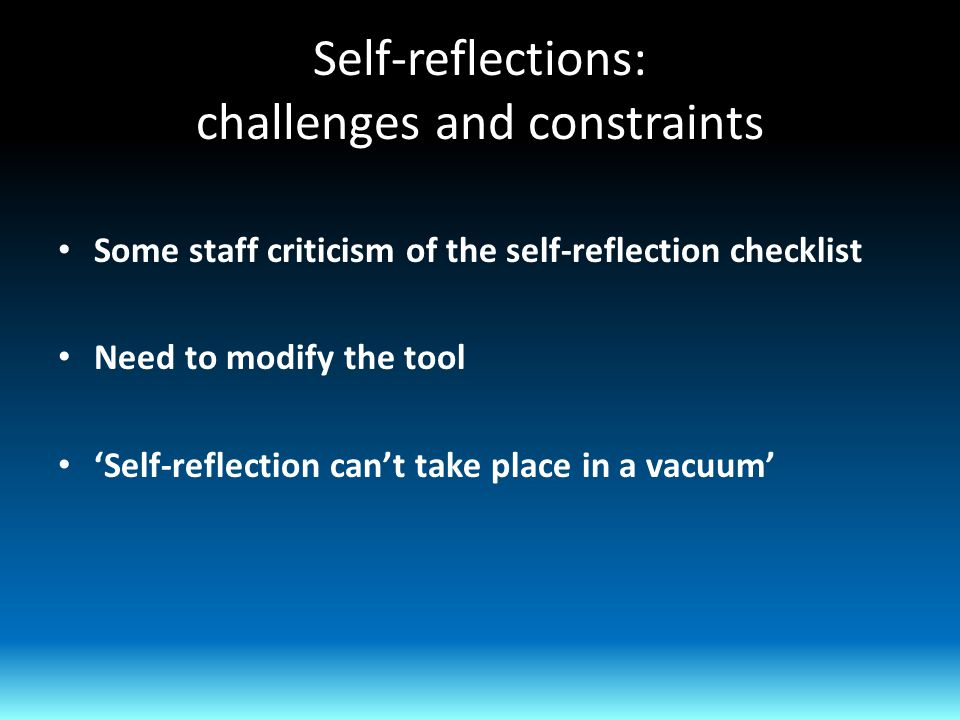 Self-reflections: challenges and constraints Some staff criticism of the self-reflection checklist Need to modify the tool 'Self-reflection can't take place in a vacuum'