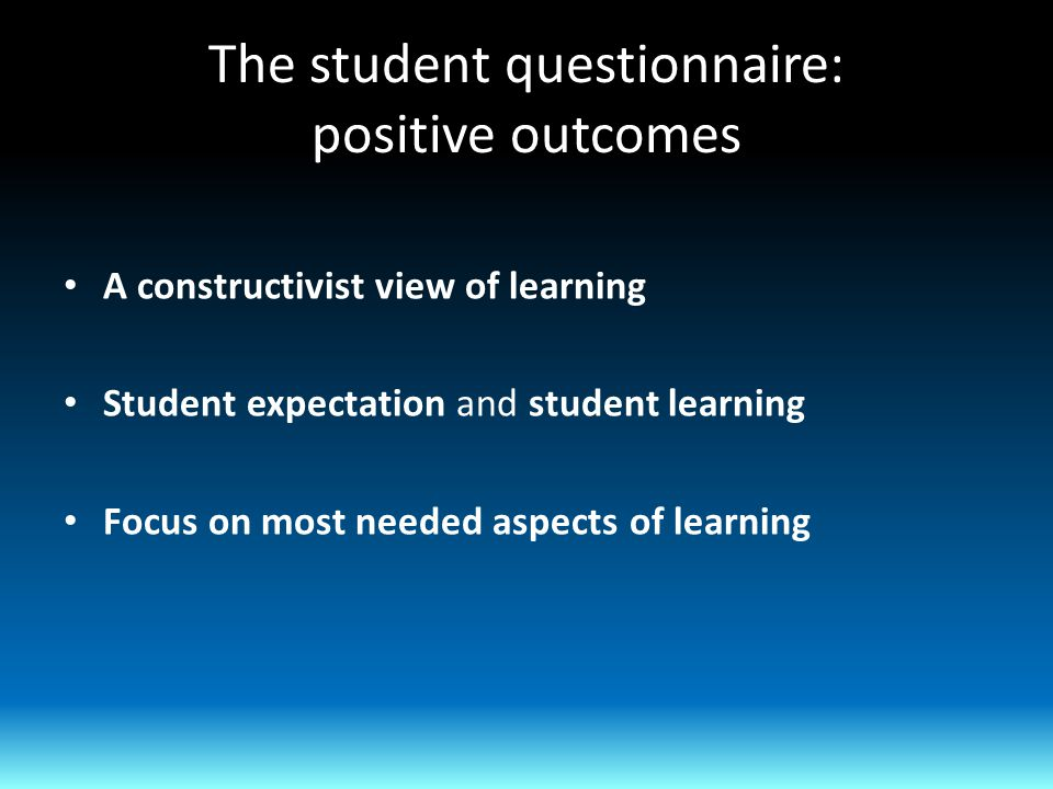 The student questionnaire: positive outcomes A constructivist view of learning Student expectation and student learning Focus on most needed aspects of learning