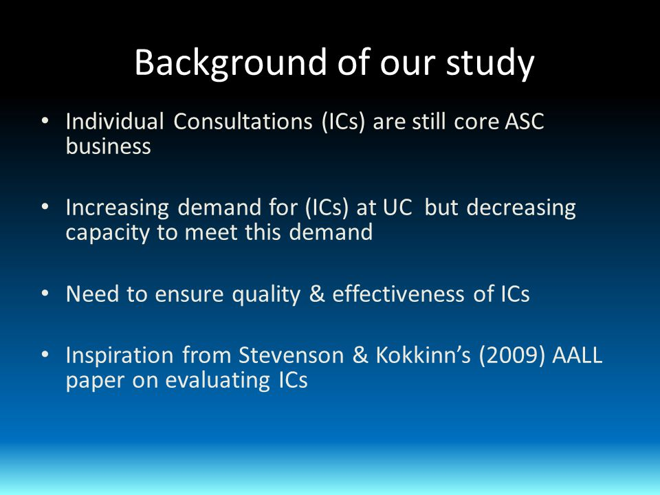 Background of our study Individual Consultations (ICs) are still core ASC business Increasing demand for (ICs) at UC but decreasing capacity to meet this demand Need to ensure quality & effectiveness of ICs Inspiration from Stevenson & Kokkinn's (2009) AALL paper on evaluating ICs