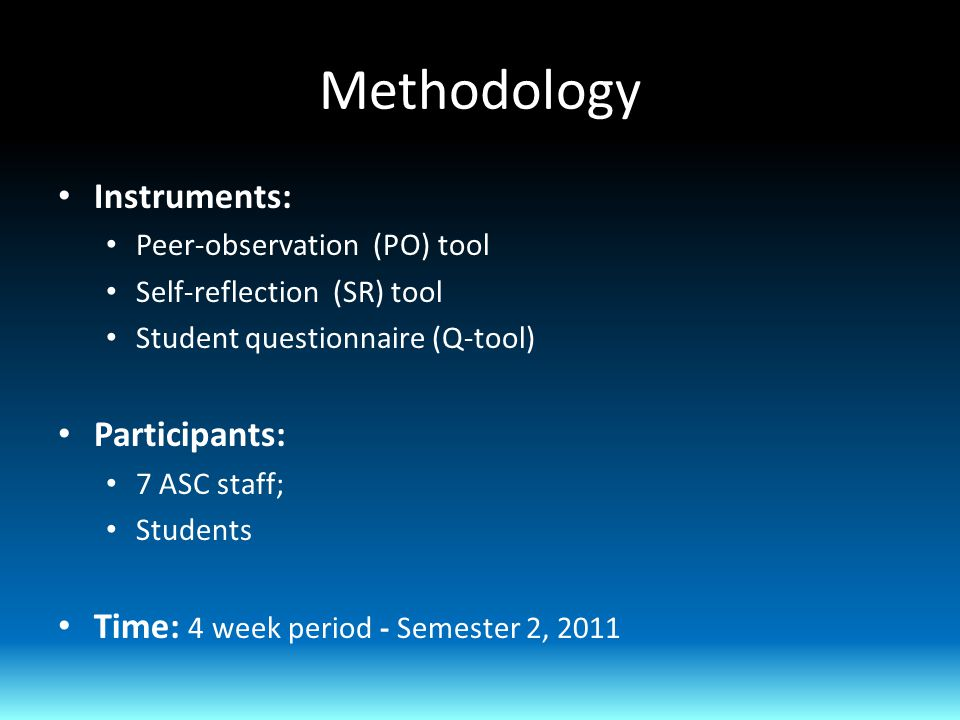 Methodology Instruments: Peer-observation (PO) tool Self-reflection (SR) tool Student questionnaire (Q-tool) Participants: 7 ASC staff; Students Time: 4 week period - Semester 2, 2011