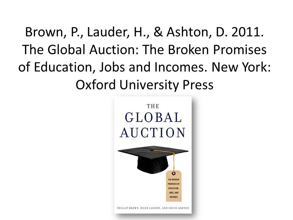 Brown, P., Lauder, H., & Ashton, D. 2011. The Global Auction: The Broken Promises of Education, Jobs and Incomes. New York: Oxford University Press