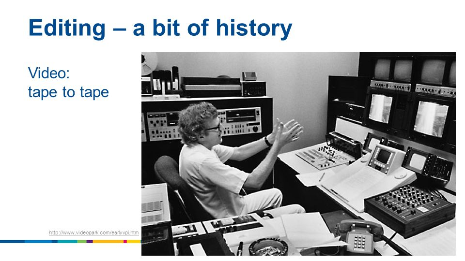 Editing – a bit of history Video: tape to tape 9 http://www.videopark.com/earlyvpi.htm