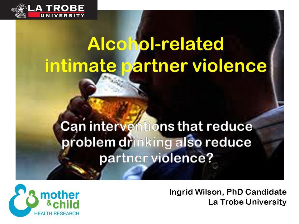 Alcohol-related intimate partner violence Ingrid Wilson, PhD Candidate La Trobe University