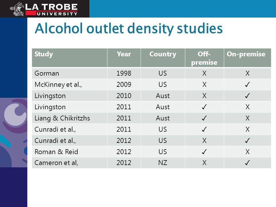 Alcohol outlet density studies StudyYearCountryOff- premise On-premise Gorman1998USXX McKinney et al.,2009USX ✓ Livingston2010AustX ✓ Livingston2011Au