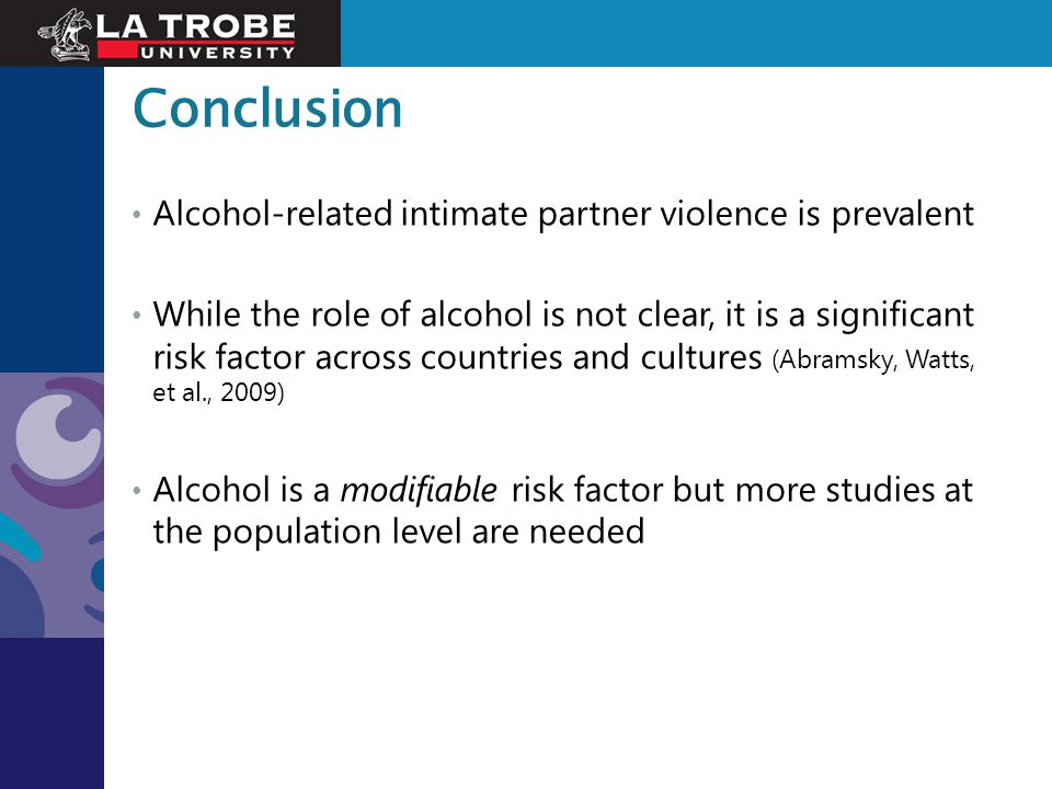Conclusion Alcohol-related intimate partner violence is prevalent While the role of alcohol is not clear, it is a significant risk factor across count