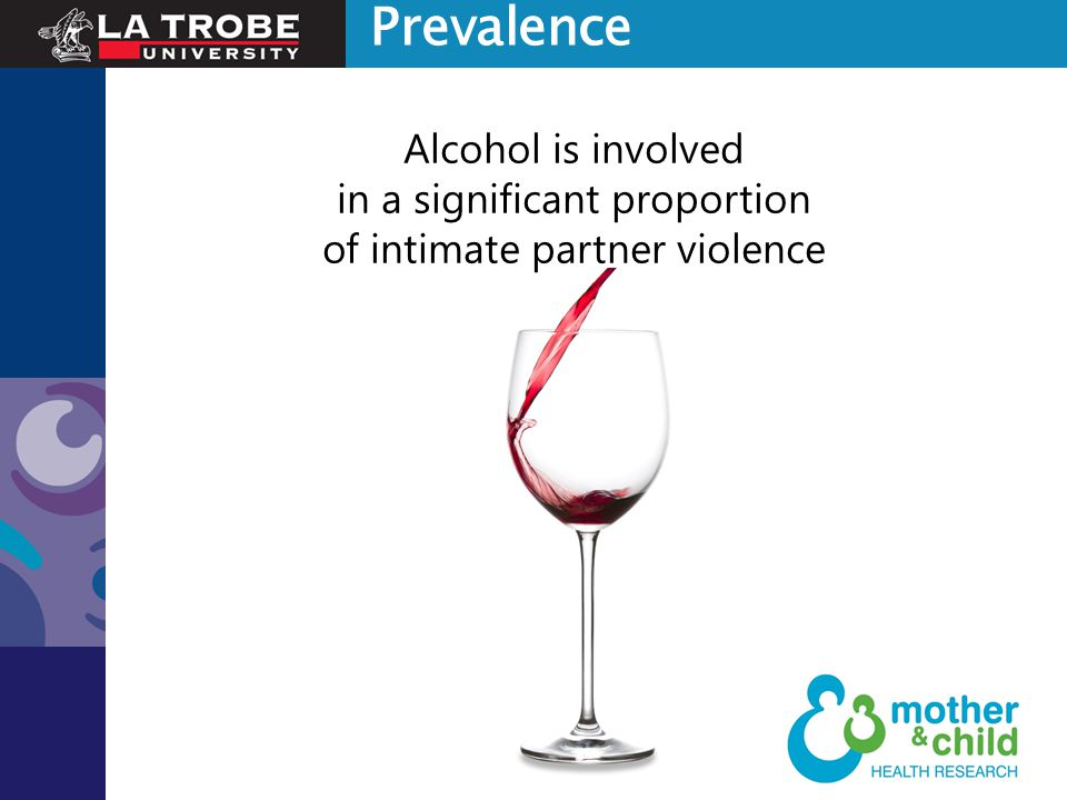 Indigenous partner homicides 13 times more likely to involve alcohol than non-indigenous partner homicides (Dearden & Payne, 2009) US studies - 25-50% involve alcohol (Leonard, 2001) Australian victimisation survey - 1 in 3 (35%) recent incidents were alcohol- related (Mouzos and Makkai, 2004) 50.3% of partner violence is alcohol- related; 73% physical assaults (Laslett et al., 2010) Alcohol was a definite factor in 43% of family violence incidents in Victoria in 2009-2010 (Victorian Department of Justice 2012) 41% of police recorded domestic assaults in NSW in 2010 were alcohol-related (Grech and Burgess, 2011) Prevalence