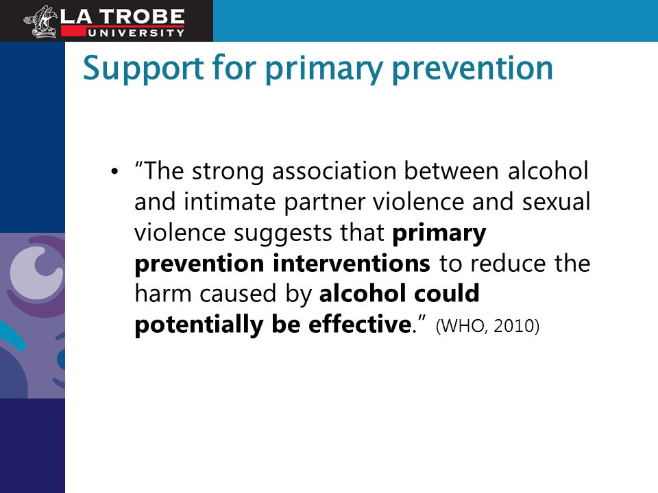 """Support for primary prevention """"The strong association between alcohol and intimate partner violence and sexual violence suggests that primary prevent"""