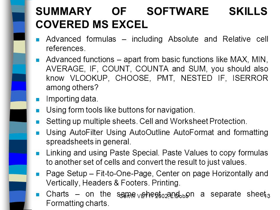 Cert III VET IT 2002, L.Dobb13 SUMMARY OF SOFTWARE SKILLS COVERED MS EXCEL n Advanced formulas – including Absolute and Relative cell references. n Ad