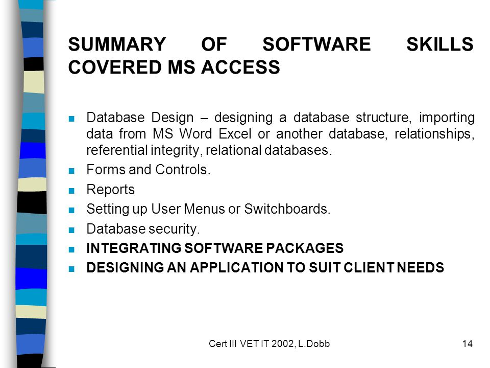 Cert III VET IT 2002, L.Dobb14 SUMMARY OF SOFTWARE SKILLS COVERED MS ACCESS n Database Design – designing a database structure, importing data from MS